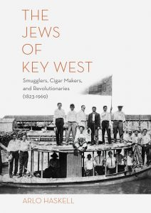 """""""The Jews of Key West: Smugglers, Cigar Makers, and Revolutionaries (1823-1969),"""" by author Arlo Haskell. Published November 15, 2017 by Sand Paper Press and distributed by Small Press Distribution. ISBN 978-0-9843312-7-7. Library of Congress Control Number 2017910065. $24.00 